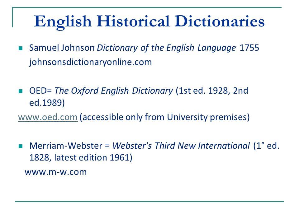 English Historical Dictionaries Samuel Johnson Dictionary of the English Language 1755 johnsonsdictionaryonline.com OED= The Oxford English Dictionary (1st ed.