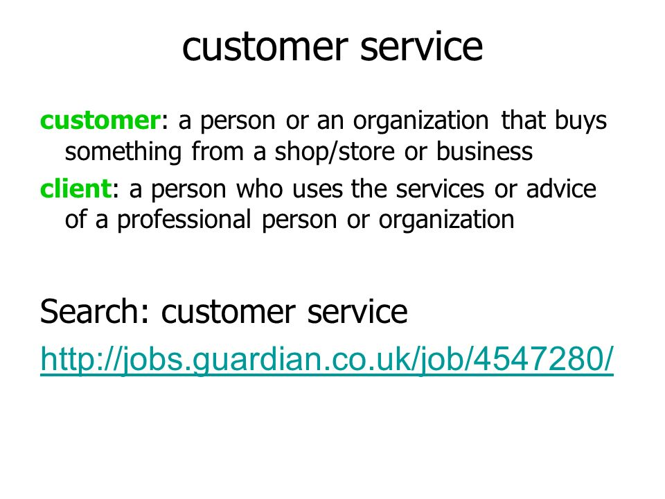 customer service customer: a person or an organization that buys something from a shop/store or business client: a person who uses the services or advice of a professional person or organization Search: customer service http://jobs.guardian.co.uk/job/4547280/