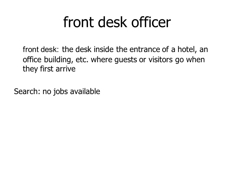 front desk officer front desk: the desk inside the entrance of a hotel, an office building, etc. where guests or visitors go when they first arrive Se