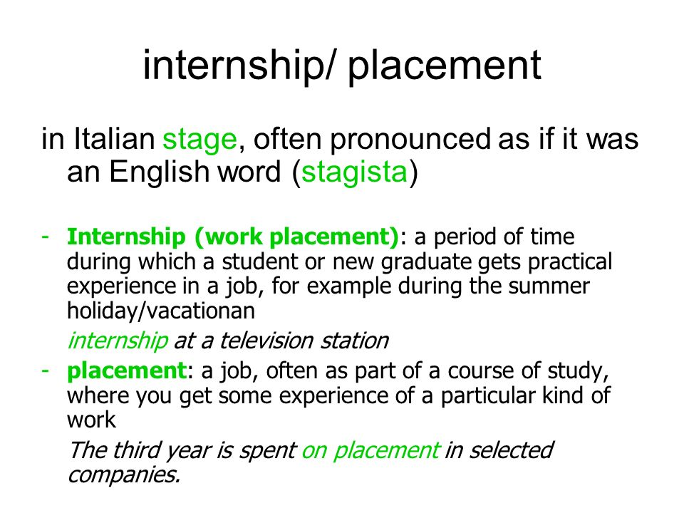 internship/ placement in Italian stage, often pronounced as if it was an English word (stagista) -Internship (work placement): a period of time during which a student or new graduate gets practical experience in a job, for example during the summer holiday/vacationan internship at a television station -placement: a job, often as part of a course of study, where you get some experience of a particular kind of work The third year is spent on placement in selected companies.