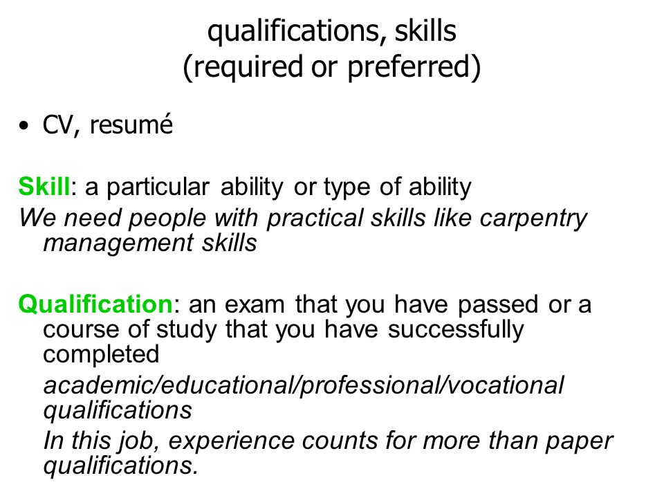 qualifications, skills (required or preferred) CV, resumé Skill: a particular ability or type of ability We need people with practical skills like carpentry management skills Qualification: an exam that you have passed or a course of study that you have successfully completed academic/educational/professional/vocational qualifications In this job, experience counts for more than paper qualifications.