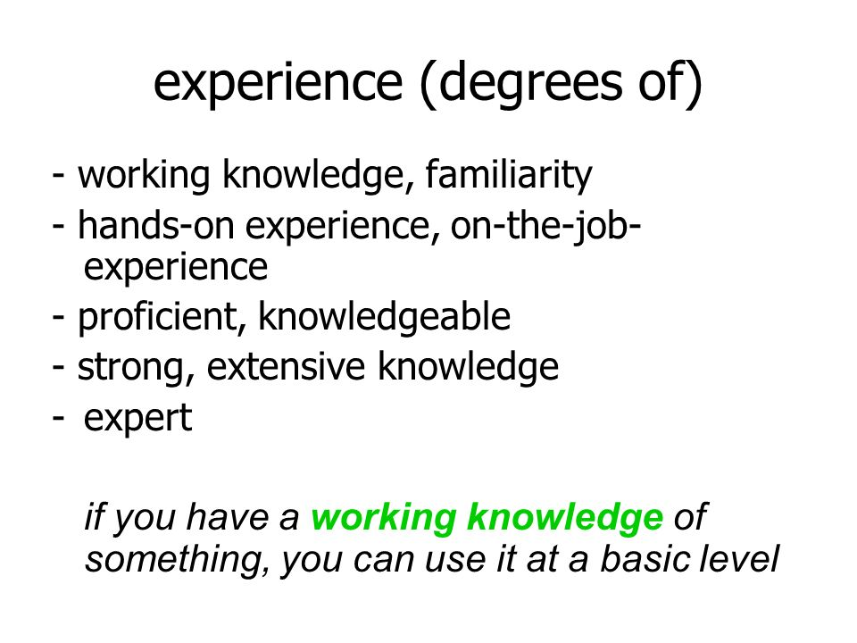experience (degrees of) - working knowledge, familiarity - hands-on experience, on-the-job- experience - proficient, knowledgeable - strong, extensive knowledge -expert if you have a working knowledge of something, you can use it at a basic level