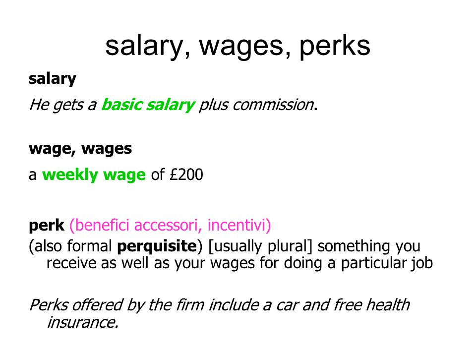 salary, wages, perks salary He gets a basic salary plus commission.