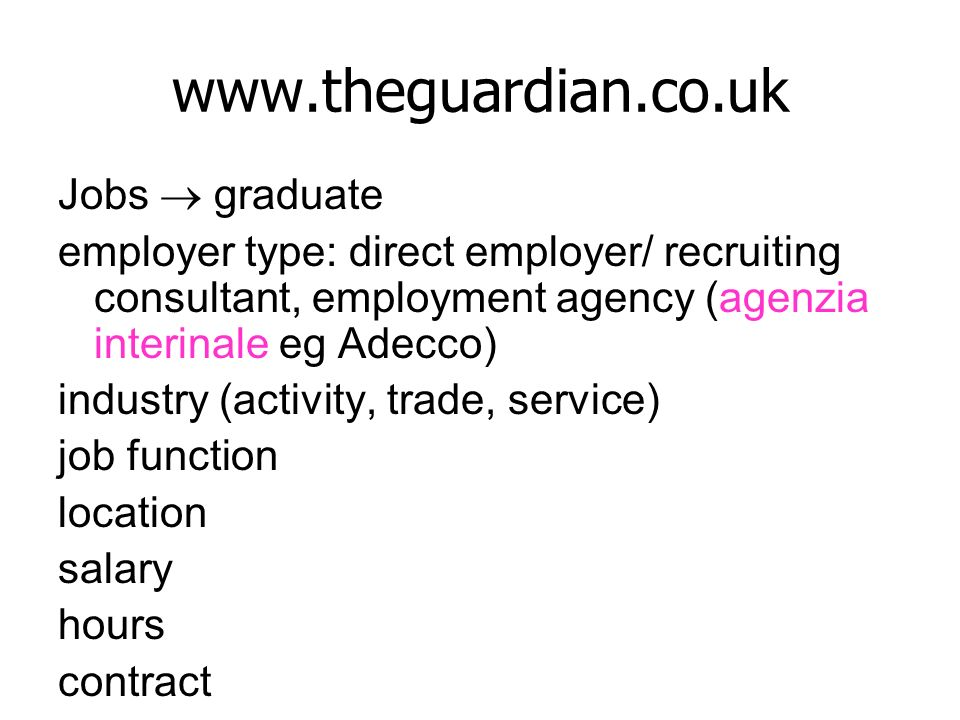 www.theguardian.co.uk Jobs graduate employer type: direct employer/ recruiting consultant, employment agency (agenzia interinale eg Adecco) industry (activity, trade, service) job function location salary hours contract