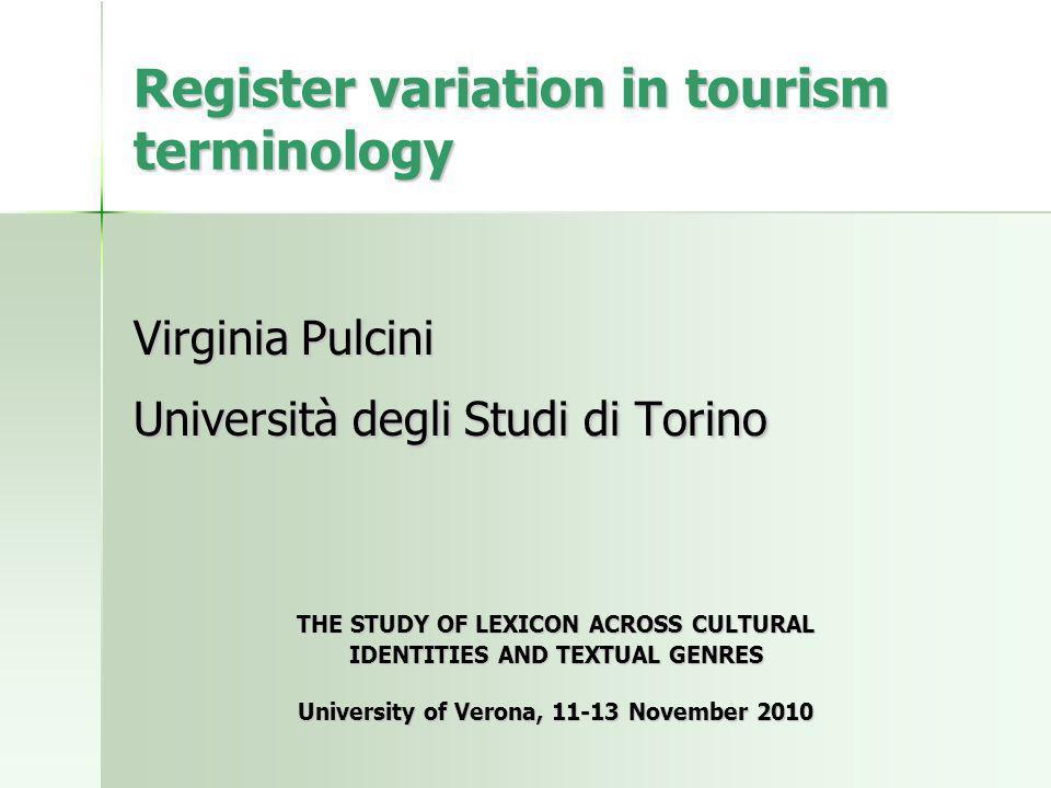 Register variation in tourism terminology Virginia Pulcini Università degli Studi di Torino THE STUDY OF LEXICON ACROSS CULTURAL IDENTITIES AND TEXTUAL GENRES University of Verona, 11-13 November 2010