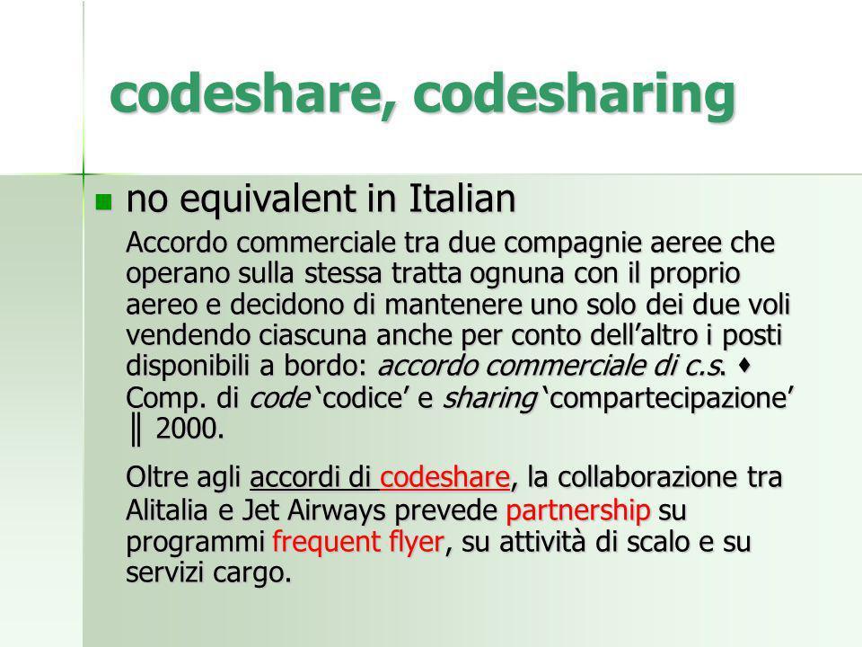 codeshare, codesharing no equivalent in Italian no equivalent in Italian Accordo commerciale tra due compagnie aeree che operano sulla stessa tratta o