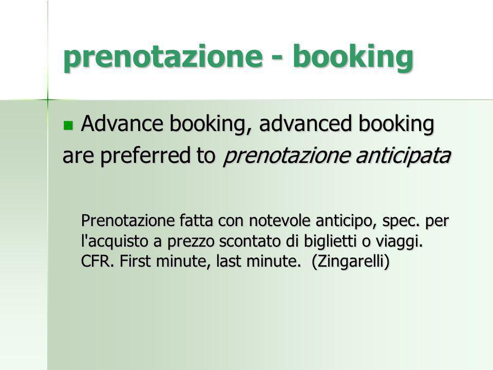 prenotazione - booking Advance booking, advanced booking Advance booking, advanced booking are preferred to prenotazione anticipata Prenotazione fatta con notevole anticipo, spec.