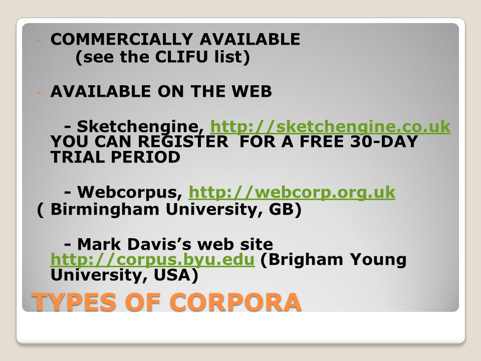 TYPES OF CORPORA - COMMERCIALLY AVAILABLE (see the CLIFU list) - AVAILABLE ON THE WEB - Sketchengine, http://sketchengine.co.uk YOU CAN REGISTER FOR A FREE 30-DAY TRIAL PERIODhttp://sketchengine.co.uk - Webcorpus, http://webcorp.org.ukhttp://webcorp.org.uk ( Birmingham University, GB) - Mark Daviss web site http://corpus.byu.edu (Brigham Young University, USA) http://corpus.byu.edu