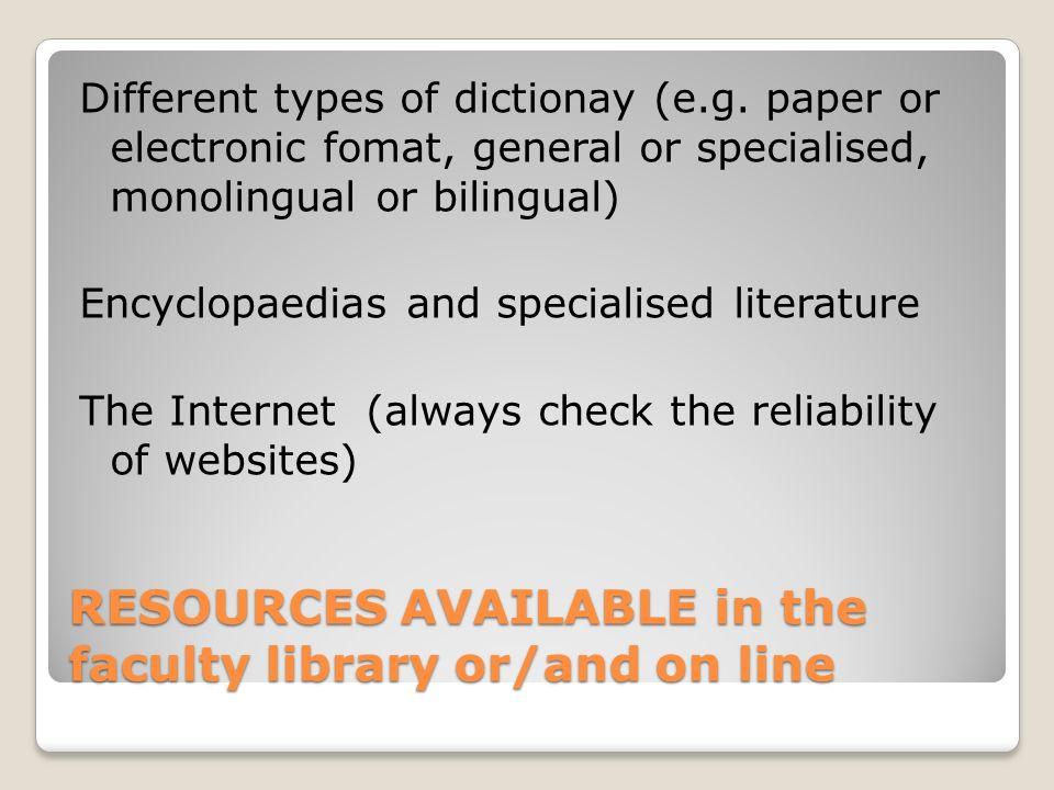 RESOURCES AVAILABLE in the faculty library or/and on line Different types of dictionay (e.g.