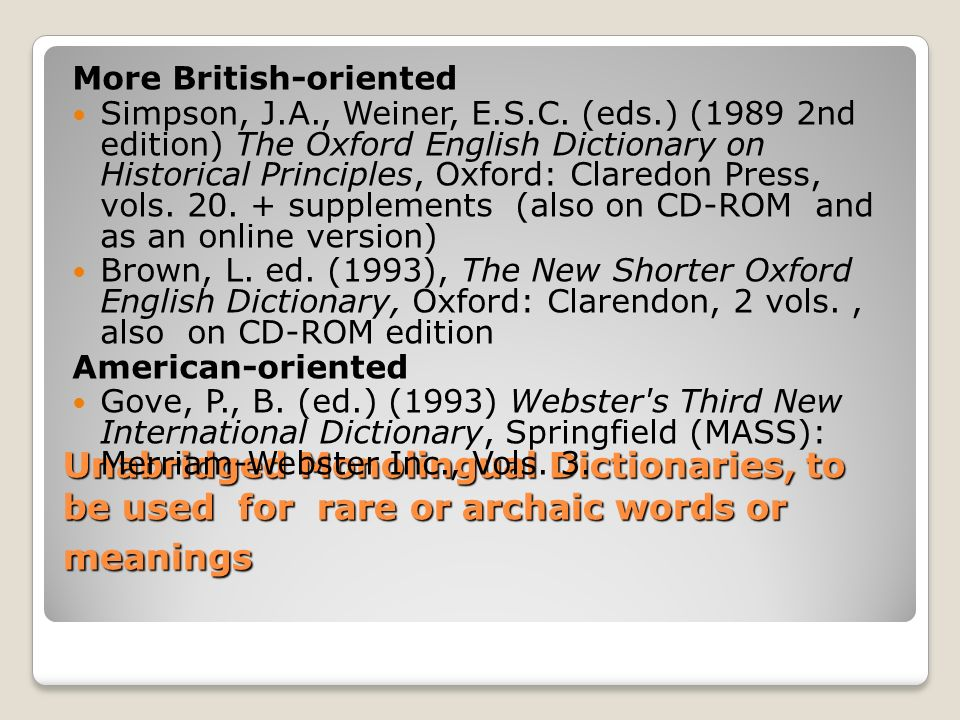 Unabridged Monolingual Dictionaries, to be used for rare or archaic words or meanings More British-oriented Simpson, J.A., Weiner, E.S.C.