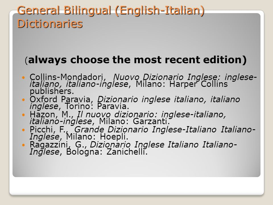 General Bilingual (English-Italian) Dictionaries ( always choose the most recent edition) Collins-Mondadori, Nuovo Dizionario Inglese: inglese- italiano, italiano-inglese, Milano: Harper Collins publishers.