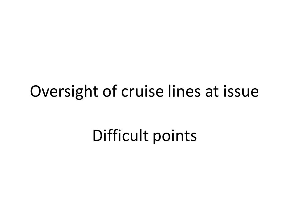 Oversight of cruise lines at issue Difficult points