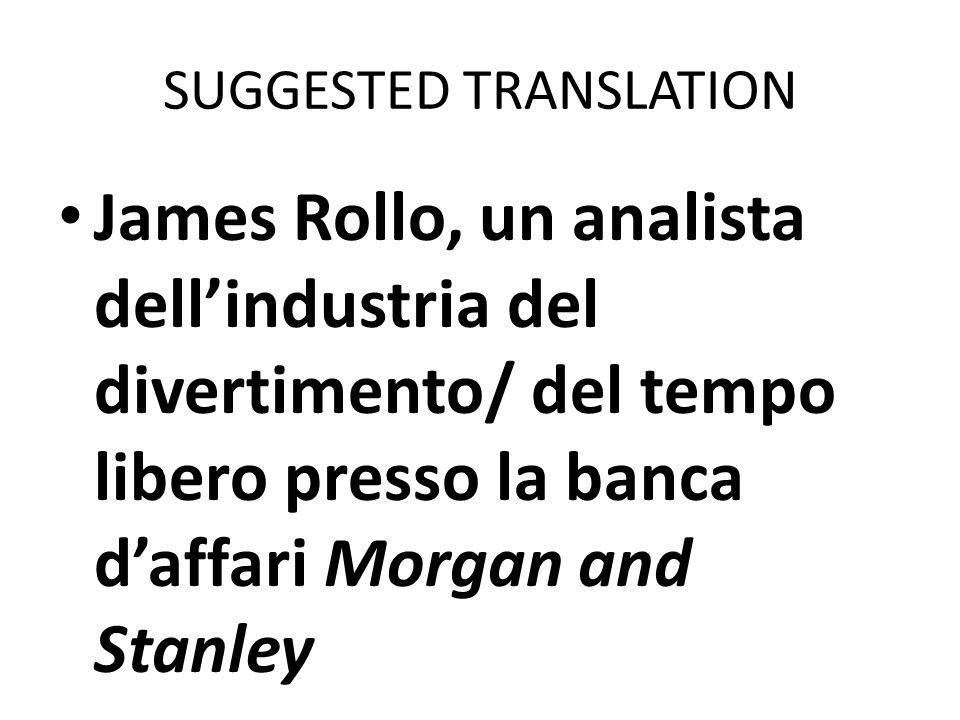 SUGGESTED TRANSLATION James Rollo, un analista dellindustria del divertimento/ del tempo libero presso la banca daffari Morgan and Stanley