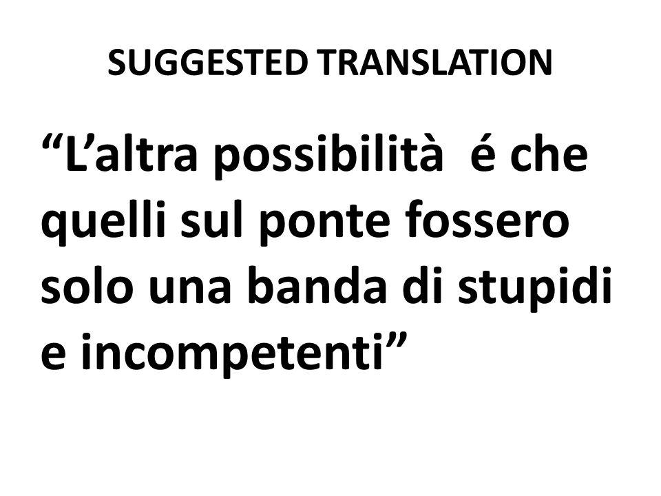 SUGGESTED TRANSLATION Laltra possibilità é che quelli sul ponte fossero solo una banda di stupidi e incompetenti