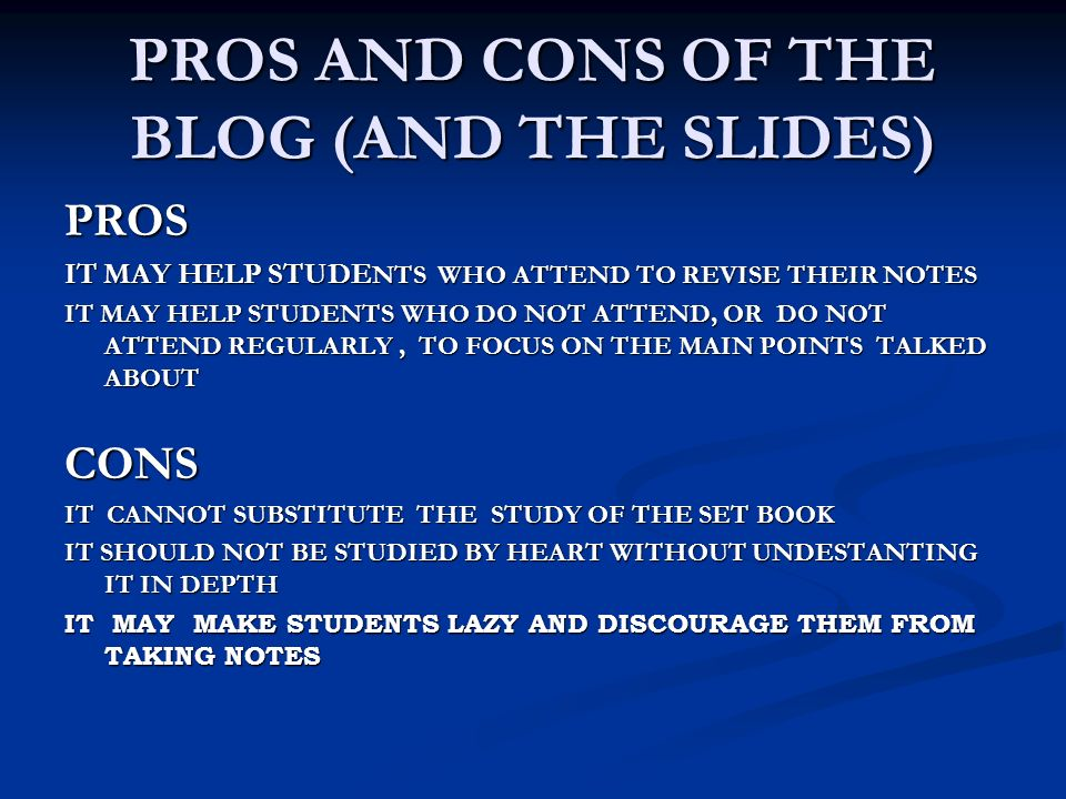 PROS AND CONS OF THE BLOG (AND THE SLIDES) PROS IT MAY HELP STUDE NTS WHO ATTEND TO REVISE THEIR NOTES IT MAY HELP STUDENTS WHO DO NOT ATTEND, OR DO N