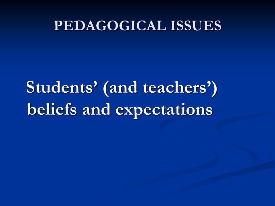 PEDAGOGICAL ISSUES Students (and teachers) beliefs and expectations Students (and teachers) beliefs and expectations