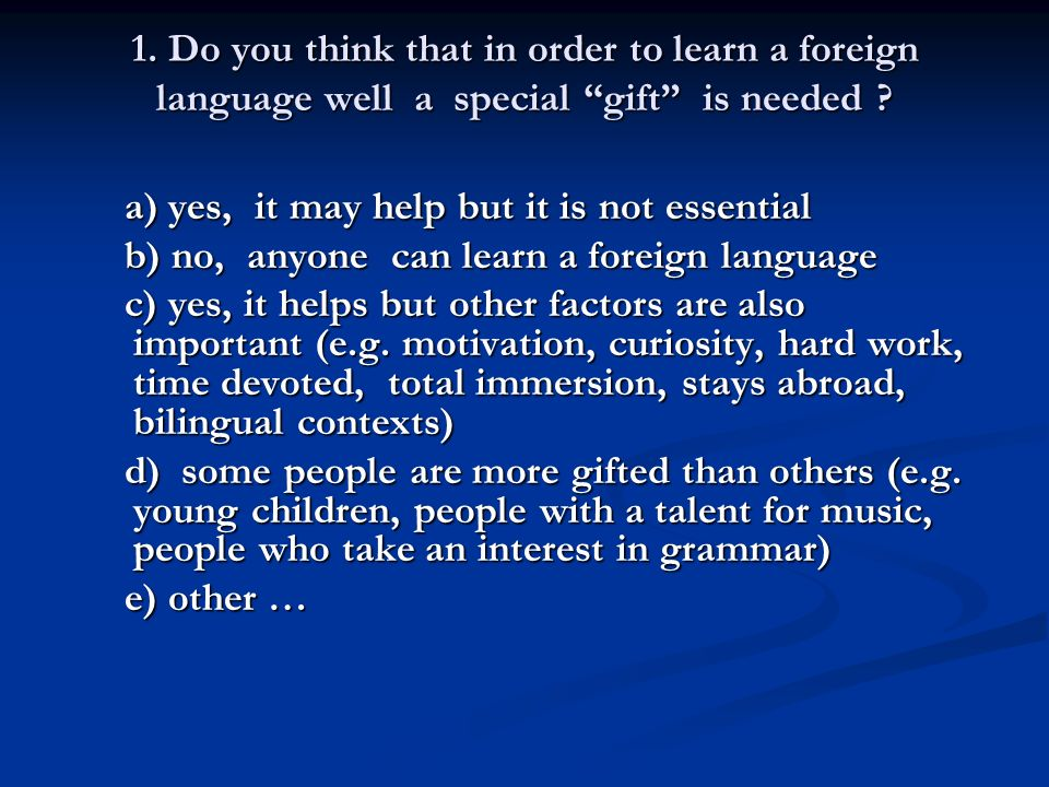 1. Do you think that in order to learn a foreign language well a special gift is needed ? a) yes, it may help but it is not essential a) yes, it may h