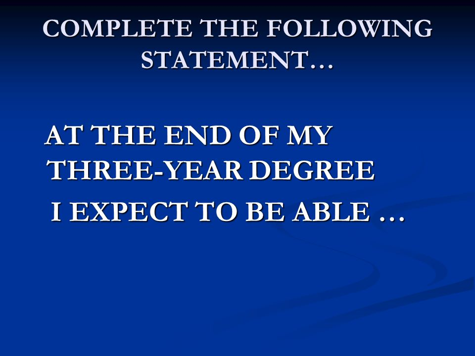 COMPLETE THE FOLLOWING STATEMENT… AT THE END OF MY THREE-YEAR DEGREE AT THE END OF MY THREE-YEAR DEGREE I EXPECT TO BE ABLE … I EXPECT TO BE ABLE …