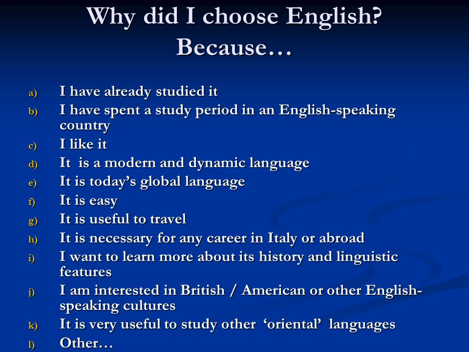 Why did I choose English? Because… a) I have already studied it b) I have spent a study period in an English-speaking country c) I like it d) It is a
