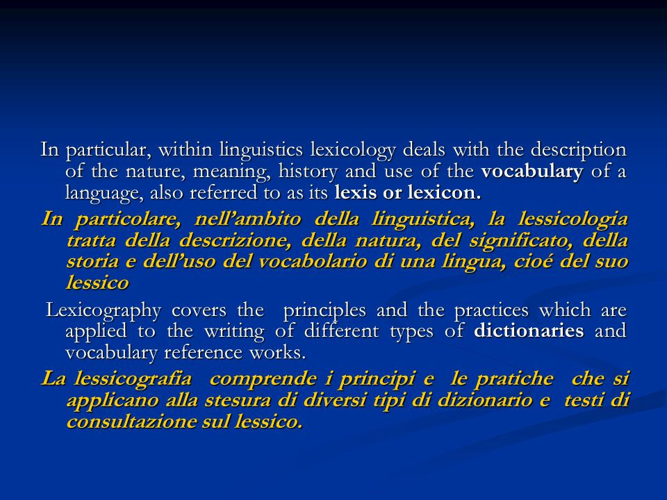 In particular, within linguistics lexicology deals with the description of the nature, meaning, history and use of the vocabulary of a language, also