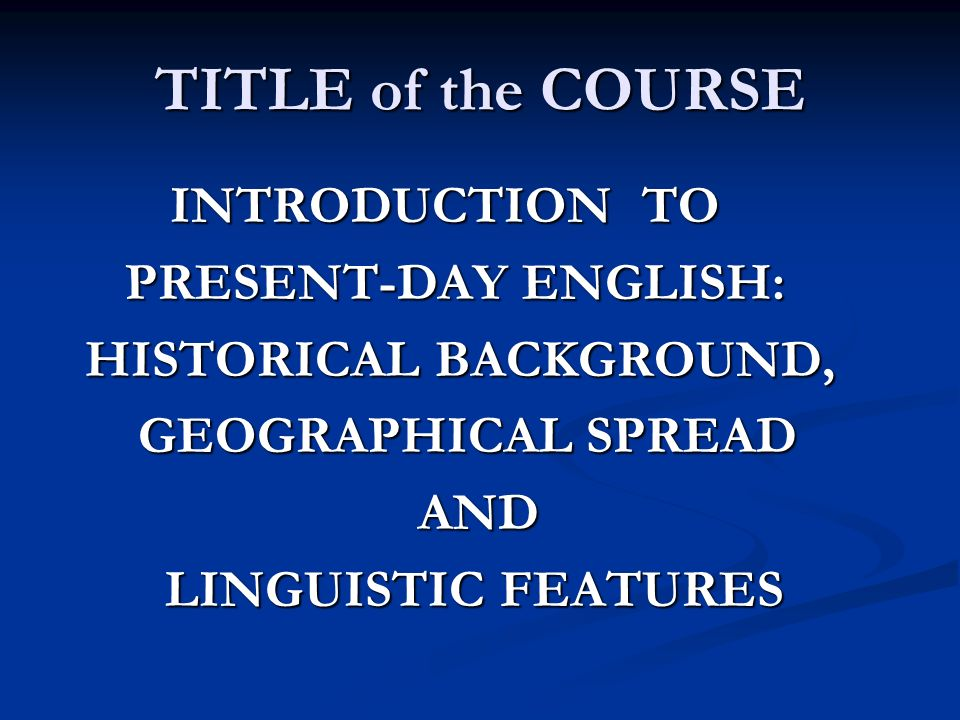 TITLE of the COURSE INTRODUCTION TO INTRODUCTION TO PRESENT-DAY ENGLISH: PRESENT-DAY ENGLISH: HISTORICAL BACKGROUND, HISTORICAL BACKGROUND, GEOGRAPHIC
