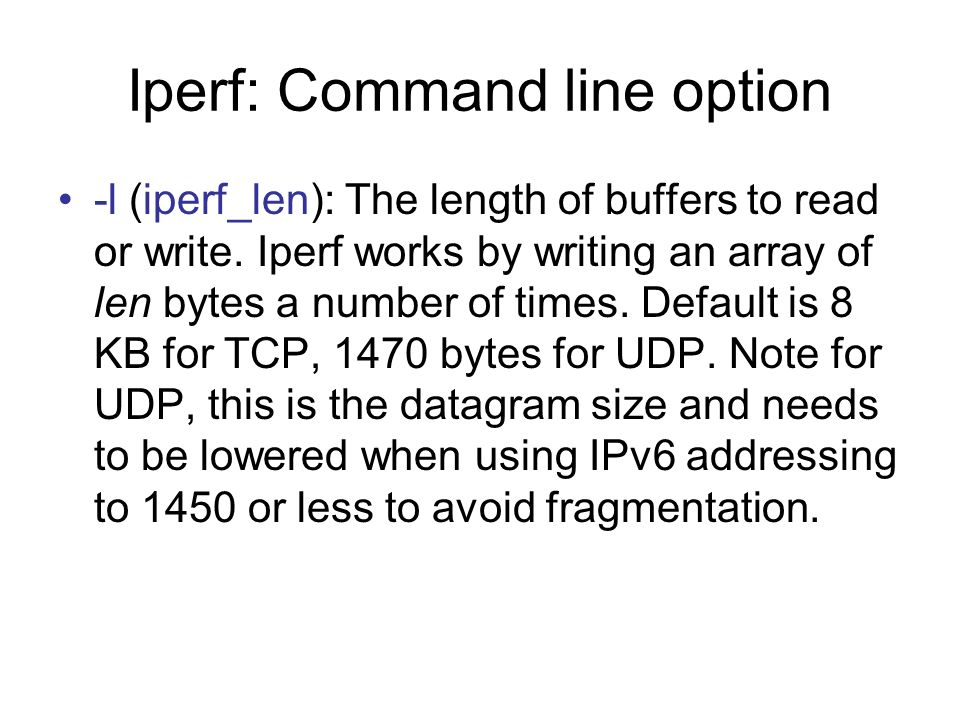 Iperf: Command line option -l (iperf_len): The length of buffers to read or write. Iperf works by writing an array of len bytes a number of times. Def
