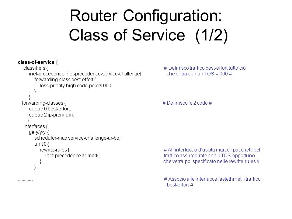 Router Configuration: Class of Service (1/2) class-of-service { classifiers { # Definisco traffico best-effort tutto ciò inet-precedence inet-preceden