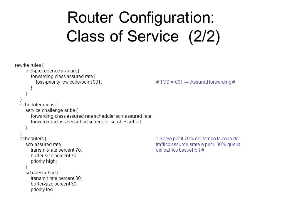 Router Configuration: Class of Service (2/2) rewrite-rules { inet-precedence ar-mark { forwarding-class assured-rate { loss-priority low code-point 00