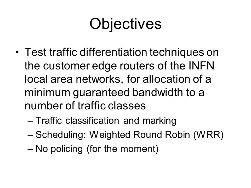 Objectives Test traffic differentiation techniques on the customer edge routers of the INFN local area networks, for allocation of a minimum guarantee