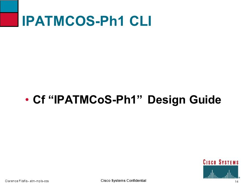 14 Cisco Systems Confidential Clarence Filsfils - atm-mpls-cos IPATMCOS-Ph1 CLI Cf IPATMCoS-Ph1 Design Guide