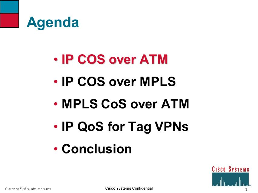3 Cisco Systems Confidential Clarence Filsfils - atm-mpls-cos Agenda IP COS over ATMIP COS over ATM IP COS over MPLS MPLS CoS over ATM IP QoS for Tag