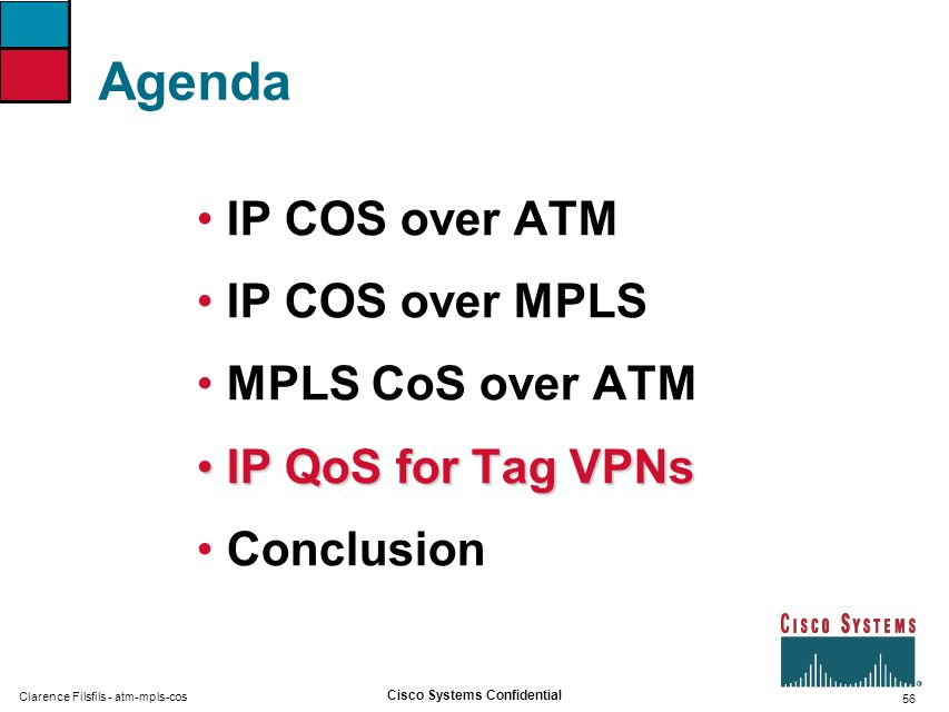 56 Cisco Systems Confidential Clarence Filsfils - atm-mpls-cos Agenda IP COS over ATM IP COS over MPLS MPLS CoS over ATM IP QoS for Tag VPNsIP QoS for