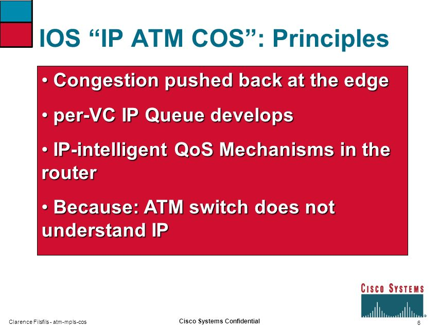6 Cisco Systems Confidential Clarence Filsfils - atm-mpls-cos IOS IP ATM COS: Principles Congestion pushed back at the edge Congestion pushed back at