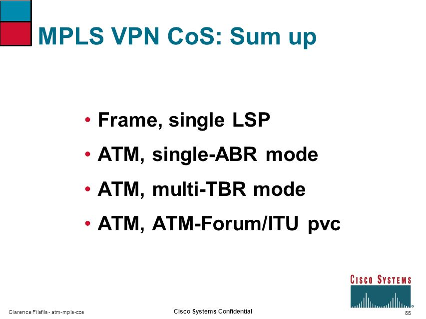 65 Cisco Systems Confidential Clarence Filsfils - atm-mpls-cos MPLS VPN CoS: Sum up Frame, single LSP ATM, single-ABR mode ATM, multi-TBR mode ATM, AT