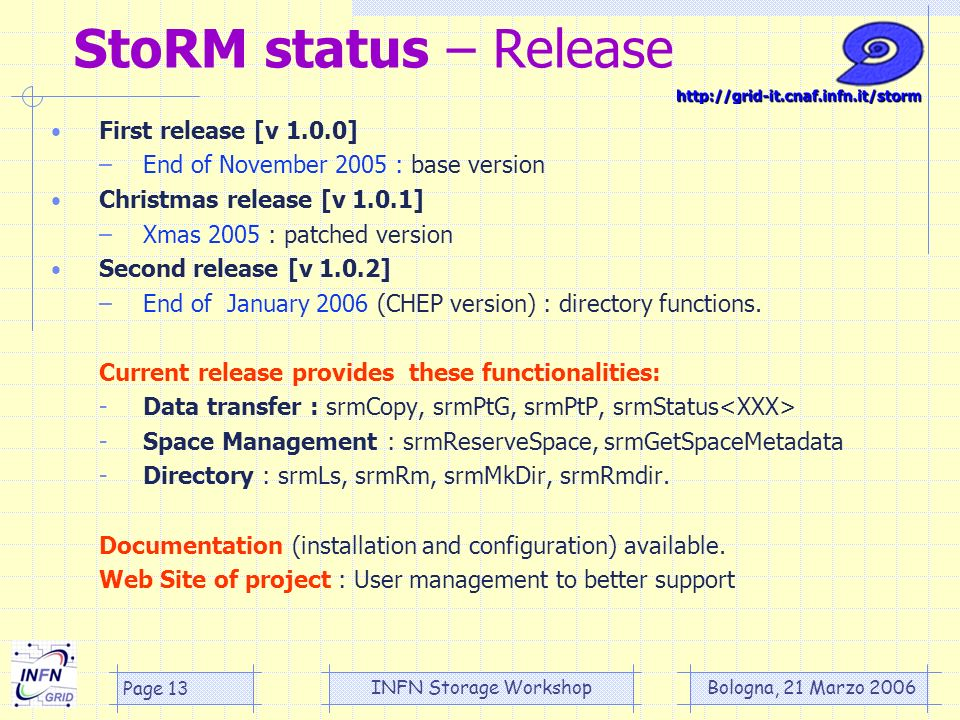 Bologna, 21 Marzo 2006 INFN Storage Workshop Page 13 StoRM status – Release First release [v 1.0.0] –End of November 2005 : base version Christmas release [v 1.0.1] –Xmas 2005 : patched version Second release [v 1.0.2] –End of January 2006 (CHEP version) : directory functions.