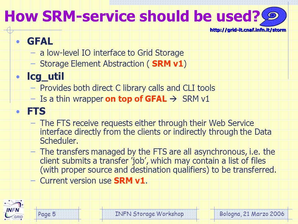 Bologna, 21 Marzo 2006 INFN Storage Workshop Page 5 GFAL –a low-level IO interface to Grid Storage –Storage Element Abstraction ( SRM v1) lcg_util –Provides both direct C library calls and CLI tools –Is a thin wrapper on top of GFAL SRM v1 FTS –The FTS receive requests either through their Web Service interface directly from the clients or indirectly through the Data Scheduler.