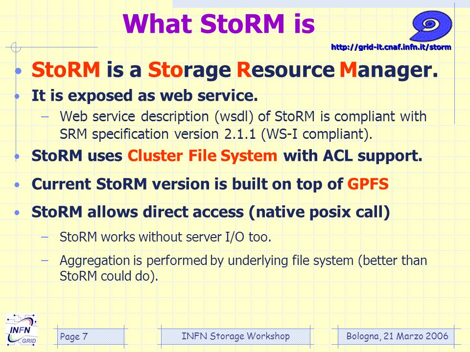 Bologna, 21 Marzo 2006 INFN Storage Workshop Page 7 What StoRM is StoRM is a Storage Resource Manager.
