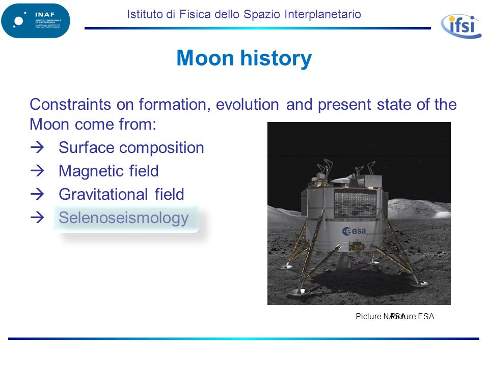 Istituto di Fisica dello Spazio Interplanetario Constraints on formation, evolution and present state of the Moon come from: Surface composition Magnetic field Gravitational field Selenoseismology Moon history Picture NASA Picture ESA