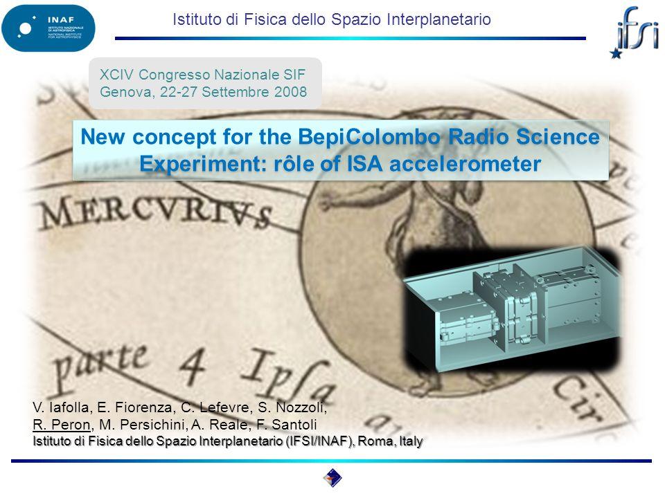 Istituto di Fisica dello Spazio Interplanetario New concept for the BepiColombo Radio Science Experiment: rôle of ISA accelerometer XCIV Congresso Nazionale SIF Genova, 22-27 Settembre 2008 V.