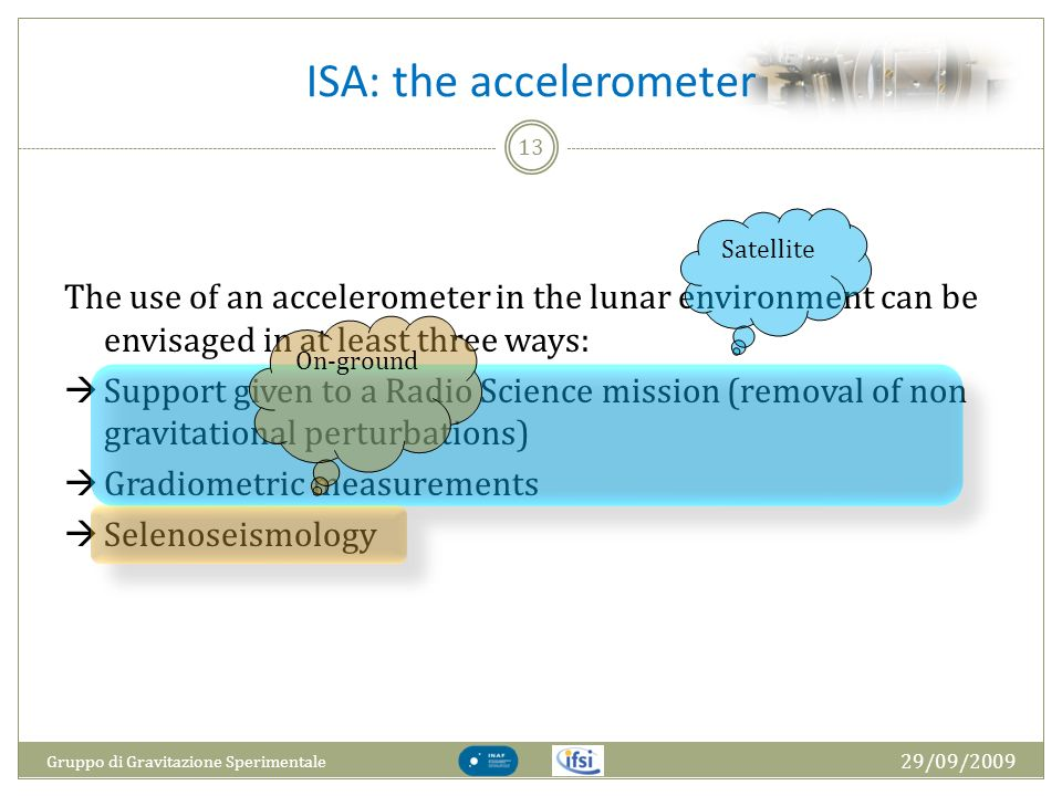 ISA: the accelerometer 29/09/2009 Gruppo di Gravitazione Sperimentale 13 The use of an accelerometer in the lunar environment can be envisaged in at l