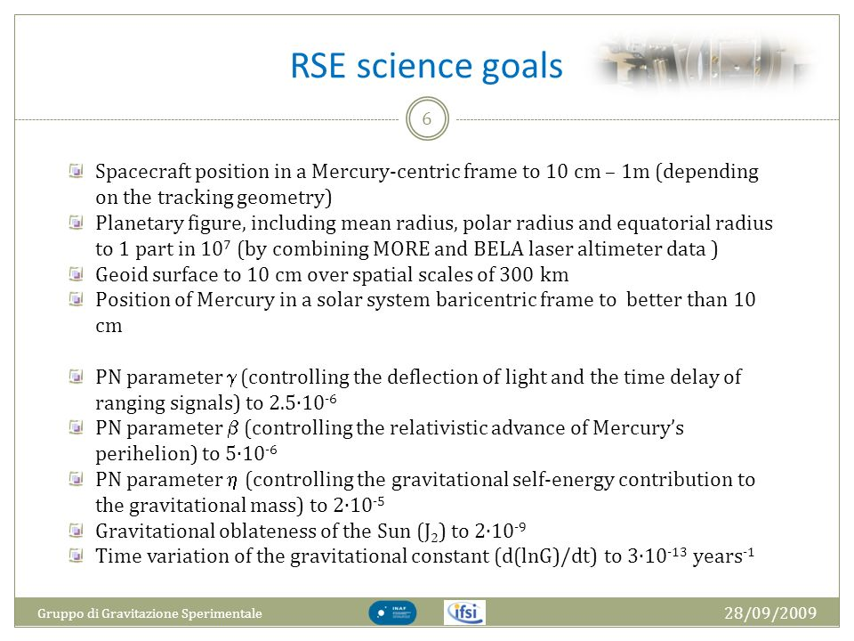 RSE science goals 28/09/2009 Gruppo di Gravitazione Sperimentale 6 Spacecraft position in a Mercury-centric frame to 10 cm – 1m (depending on the tracking geometry) Planetary figure, including mean radius, polar radius and equatorial radius to 1 part in 10 7 (by combining MORE and BELA laser altimeter data ) Geoid surface to 10 cm over spatial scales of 300 km Position of Mercury in a solar system baricentric frame to better than 10 cm PN parameter (controlling the deflection of light and the time delay of ranging signals) to 2.510 -6 PN parameter (controlling the relativistic advance of Mercurys perihelion) to 510 -6 PN parameter (controlling the gravitational self-energy contribution to the gravitational mass) to 210 -5 Gravitational oblateness of the Sun (J 2 ) to 210 -9 Time variation of the gravitational constant (d(lnG)/dt) to 310 -13 years -1
