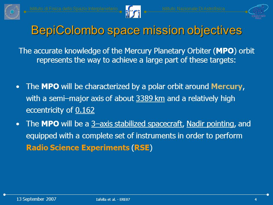 Istituto Nazionale Di AstrofisicaIstituto di Fisica dello Spazio Interplanetario The accurate knowledge of the Mercury Planetary Orbiter (MPO) orbit represents the way to achieve a large part of these targets: The MPO will be characterized by a polar orbit around Mercury, with a semi–major axis of about 3389 km and a relatively high eccentricity of 0.162 The MPO will be a 3–axis stabilized spacecraft, Nadir pointing, and equipped with a complete set of instruments in order to perform Radio Science Experiments (RSE) BepiColombo space mission objectives 13 September 2007 4Iafolla et al.