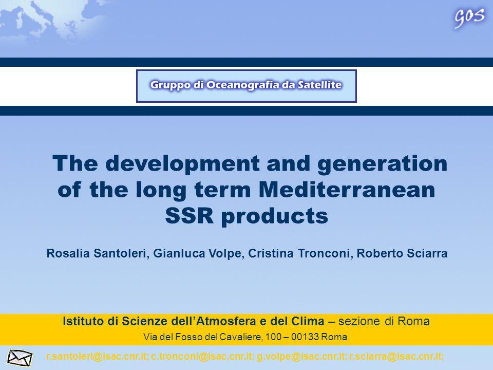 The development and generation of the long term Mediterranean SSR products Rosalia Santoleri, Gianluca Volpe, Cristina Tronconi, Roberto Sciarra Istituto di Scienze dellAtmosfera e del Clima – sezione di Roma Via del Fosso del Cavaliere, 100 – 00133 Roma r.santoleri@isac.cnr.it; c.tronconi@isac.cnr.it; g.volpe@isac.cnr.it; r.sciarra@isac.cnr.it;