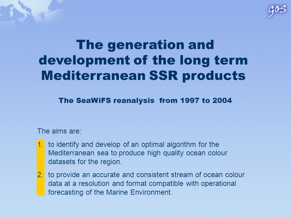 The generation and development of the long term Mediterranean SSR products The aims are: 1.to identify and develop of an optimal algorithm for the Mediterranean sea to produce high quality ocean colour datasets for the region.