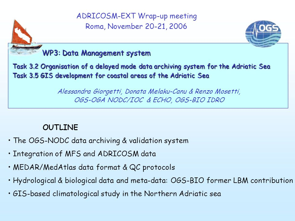 ADRICOSM-EXT Wrap-up meeting Roma, November 20-21, 2006 OUTLINE The OGS-NODC data archiving & validation system Integration of MFS and ADRICOSM data MEDAR/MedAtlas data format & QC protocols Hydrological & biological data and meta-data: OGS-BIO former LBM contribution GIS-based climatological study in the Northern Adriatic sea WP3: Data Management system Task 3.2 Organisation of a delayed mode data archiving system for the Adriatic Sea Task 3.5 GIS development for coastal areas of the Adriatic Sea Alessandra Giorgetti, Donata Melaku-Canu & Renzo Mosetti, OGS-OGA NODC/IOC & ECHO, OGS-BIO IDRO
