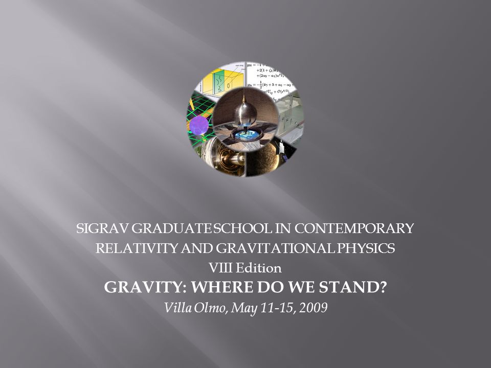 SIGRAV GRADUATE SCHOOL IN CONTEMPORARY RELATIVITY AND GRAVITATIONAL PHYSICS VIII Edition GRAVITY: WHERE DO WE STAND? Villa Olmo, May 11-15, 2009