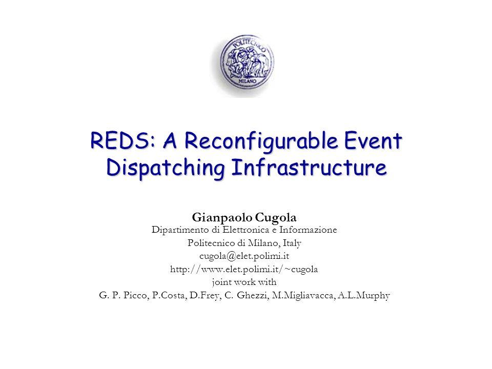 REDS: A Reconfigurable Event Dispatching Infrastructure Gianpaolo Cugola Dipartimento di Elettronica e Informazione Politecnico di Milano, Italy cugola@elet.polimi.it http://www.elet.polimi.it/~cugola joint work with G.