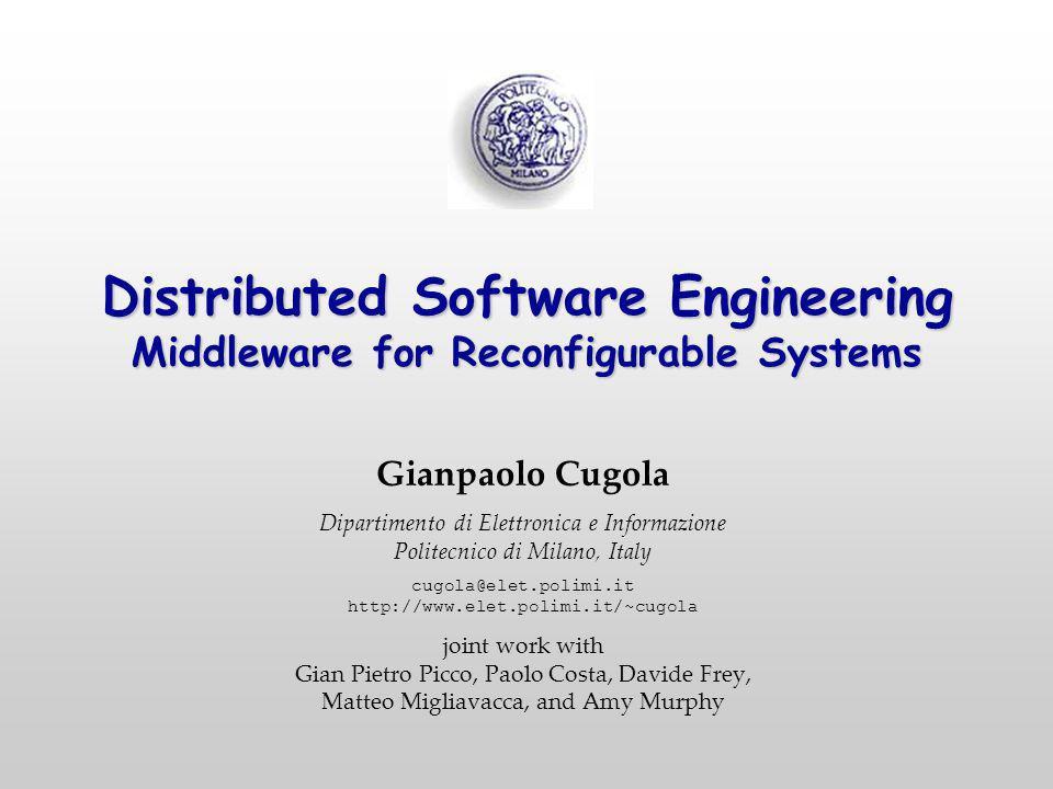 Distributed Software Engineering Middleware for Reconfigurable Systems Gianpaolo Cugola Dipartimento di Elettronica e Informazione Politecnico di Mila