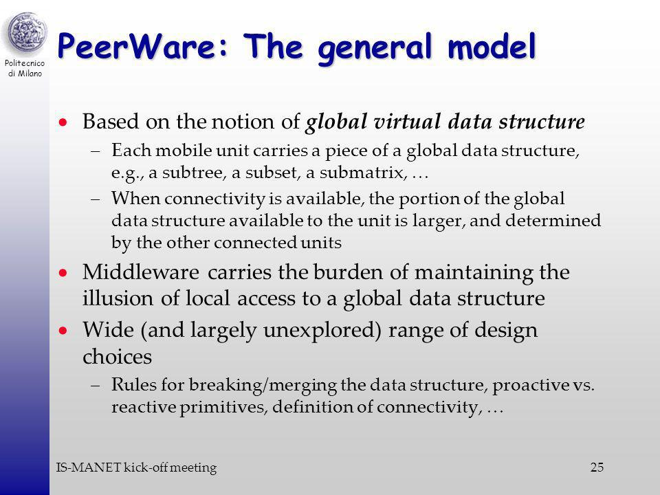 Politecnico di Milano IS-MANET kick-off meeting25 PeerWare: The general model Based on the notion of global virtual data structure –Each mobile unit carries a piece of a global data structure, e.g., a subtree, a subset, a submatrix, … –When connectivity is available, the portion of the global data structure available to the unit is larger, and determined by the other connected units Middleware carries the burden of maintaining the illusion of local access to a global data structure Wide (and largely unexplored) range of design choices –Rules for breaking/merging the data structure, proactive vs.