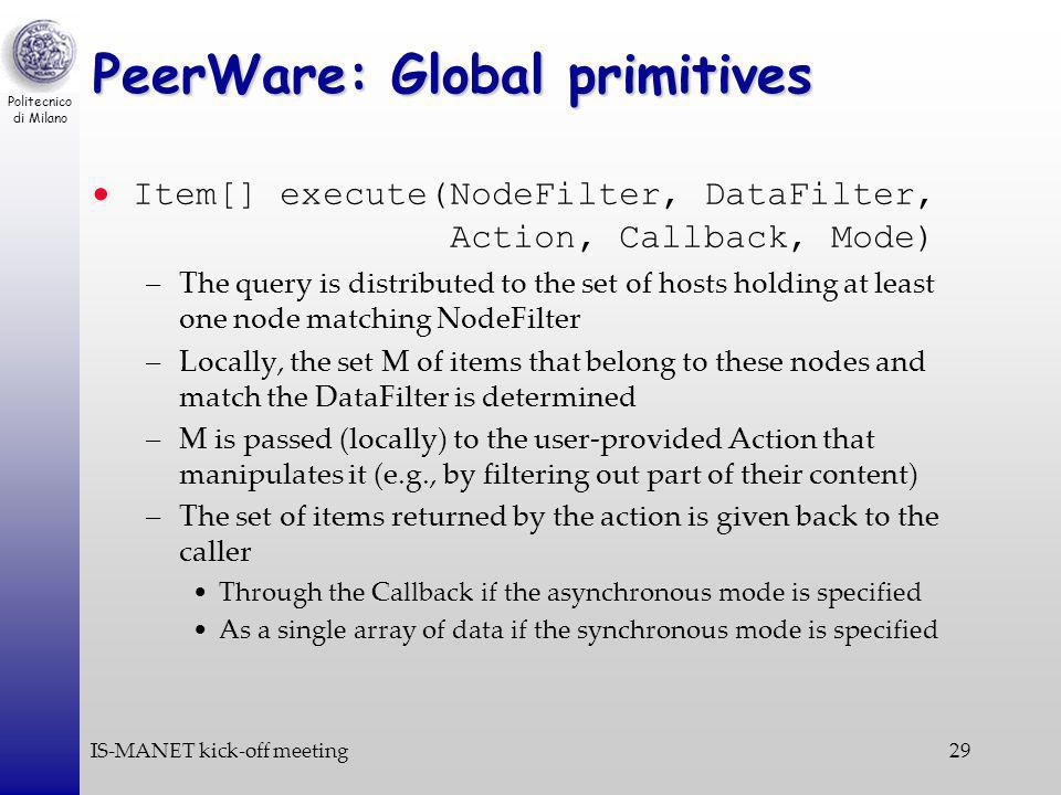 Politecnico di Milano IS-MANET kick-off meeting29 PeerWare: Global primitives Item[] execute(NodeFilter, DataFilter, Action, Callback, Mode) –The query is distributed to the set of hosts holding at least one node matching NodeFilter –Locally, the set M of items that belong to these nodes and match the DataFilter is determined –M is passed (locally) to the user-provided Action that manipulates it (e.g., by filtering out part of their content) –The set of items returned by the action is given back to the caller Through the Callback if the asynchronous mode is specified As a single array of data if the synchronous mode is specified